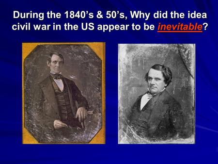 During the 1840's & 50's, Why did the idea civil war in the US appear to be inevitable?