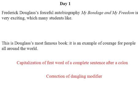 Day 1 Frederick Douglass's forceful autobiography My Bondage and My Freedom is very exciting, which many students like. This is Douglass's most famous.