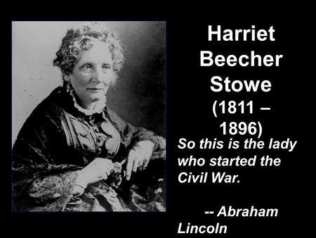 Harriet Beecher Stowe (1811 – 1896) So this is the lady who started the Civil War. -- Abraham Lincoln So this is the lady who started the Civil War. --