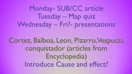 Monday- SUB/CC article Tuesday – Map quiz Wednesday – Fri?- presentations Cortez, Balboa, Leon, Pizarro, Vespucci, conquistador (articles from Encyclopedia)