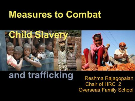 Measures to Combat Child Slavery and trafficking Reshma Rajagopalan Chair of HRC 2 Overseas Family School.