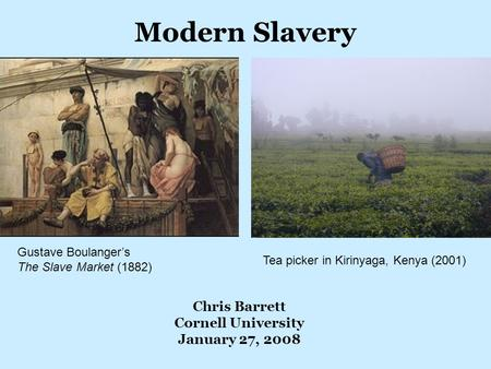 Modern Slavery Chris Barrett Cornell University January 27, 2008 Gustave Boulanger's The Slave Market (1882) Tea picker in Kirinyaga, Kenya (2001)