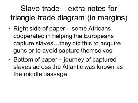 Slave trade – extra notes for triangle trade diagram (in margins) Right side of paper – some Africans cooperated in helping the Europeans capture slaves…they.
