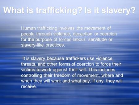 What is trafficking? Is it slavery? Human trafficking involves the movement of people through violence, deception or coercion for the purpose of forced.