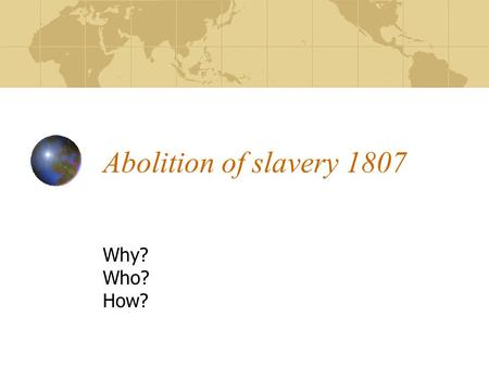 Abolition of slavery 1807 Why? Who? How?. How was slavery abolished? Very simple really… Anti-Slavery society formed in 1787 Slave trade abolished in.