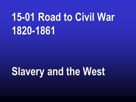 15-01 Road to Civil War 1820-1861 Slavery and the West.