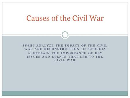Causes of the Civil War SS8H6 Analyze the impact of the civil war and reconstruction on Georgia a. Explain the importance of key issues and events that.