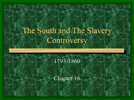 The South and The Slavery Controversy 1793-1860 Chapter 16.
