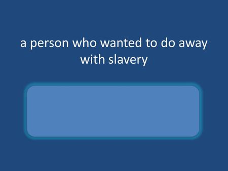A person who wanted to do away with slavery abolitionist.