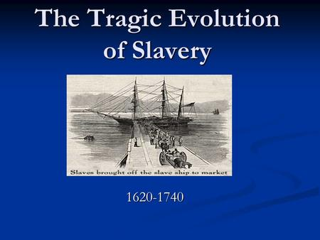 The Tragic Evolution of Slavery 1620-1740.