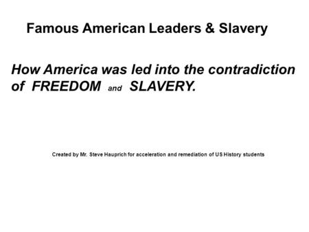 Famous American Leaders & Slavery How America was led into the contradiction of FREEDOM and SLAVERY. Created by Mr. Steve Hauprich for acceleration and.