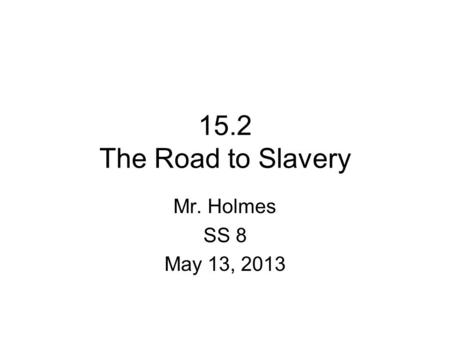 15.2 The Road to Slavery Mr. Holmes SS 8 May 13, 2013.