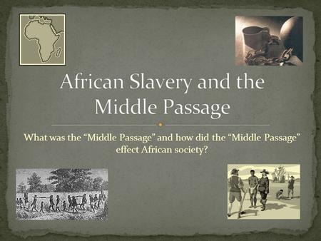 "What was the ""Middle Passage"" and how did the ""Middle Passage"" effect African society?"