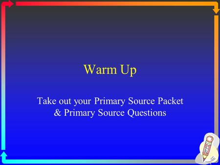 Warm Up Take out your Primary Source Packet & Primary Source Questions.