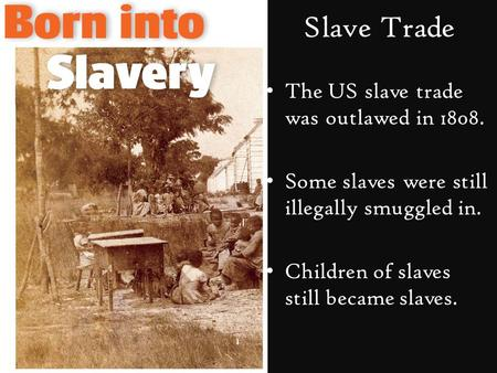 Slave Trade The US slave trade was outlawed in 1808. Some slaves were still illegally smuggled in. Children of slaves still became slaves.