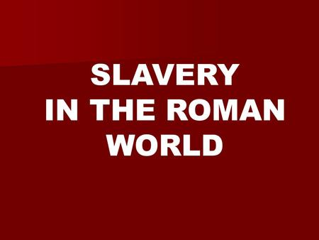 SLAVERY IN THE ROMAN WORLD. In the ancient world, having slaves was viewed as both a necessary and normal part of life.