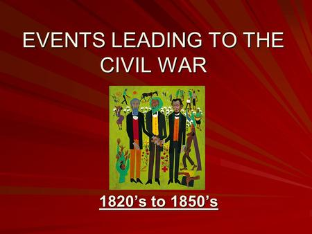 EVENTS LEADING TO THE CIVIL WAR 1820's to 1850's.