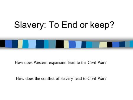 Slavery: To End or keep? How does Western expansion lead to the Civil War? How does the conflict of slavery lead to Civil War?