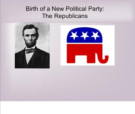 Birth of a New Political Party: The Republicans. RANDOM LINCOLN FACT # 1 Lincoln was once quoted, Whenever I hear anyone arguing for slavery, I feel.