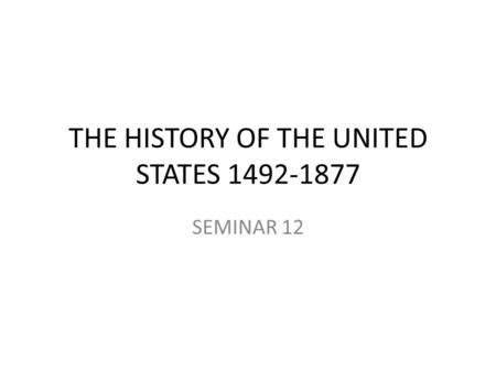 THE HISTORY OF THE UNITED STATES 1492-1877 SEMINAR 12.