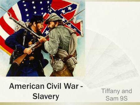 American Civil War - Slavery Tiffany and Sam 9S.  In the American civil war, America was divided into two unions  They were the Confederacy and the.