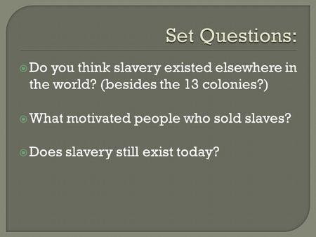  Do you think slavery existed elsewhere in the world? (besides the 13 colonies?)  What motivated people who sold slaves?  Does slavery still exist today?