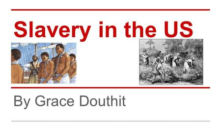 Slavery in the US By Grace Douthit. Beginning ● 1619, Started as indentured servants in Jamestown o boosting economy ● Increase production of cash crops.
