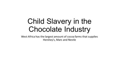Child Slavery in the Chocolate Industry West Africa has the largest amount of cocoa farms that supplies Hershey's, Mars and Nestle.
