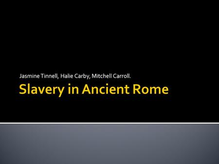 Jasmine Tinnell, Halie Carby, Mitchell Carroll..  Slavery in Ancient Rome played an important role in the economy.  Slavery in Rome didn't matter about.