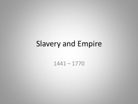 Slavery and Empire 1441 – 1770.