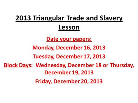 2013 Triangular Trade and Slavery Lesson Date your papers: Monday, December 16, 2013 Tuesday, December 17, 2013 Block Days: Wednesday, December 18 or Thursday,