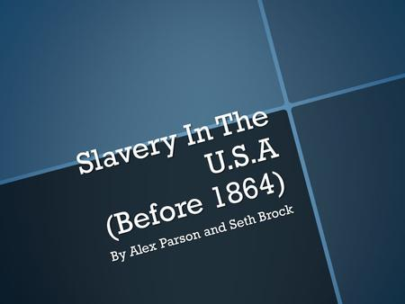 Slavery In The U.S.A (Before 1864) By Alex Parson and Seth Brock.