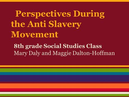 Perspectives During the Anti Slavery Movement 8th grade Social Studies Class Mary Daly and Maggie Dalton-Hoffman.