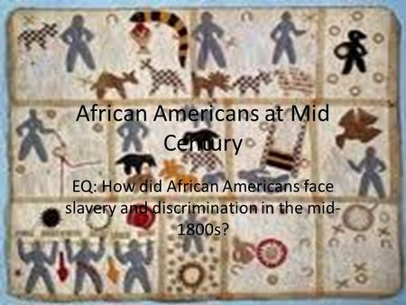 African Americans at Mid Century EQ: How did African Americans face slavery and discrimination in the mid- 1800s?
