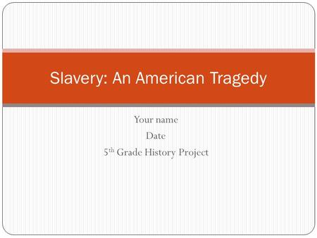 Your name Date 5 th Grade History Project Slavery: An American Tragedy.