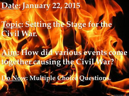 Date: January 22, 2015 Topic: Setting the Stage for the Civil War. Aim: How did various events come together causing the Civil War? Date: January 22, 2015.