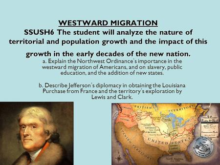 WESTWARD MIGRATION SSUSH6 The student will analyze the nature of territorial and population growth and the impact of this growth in the early decades of.