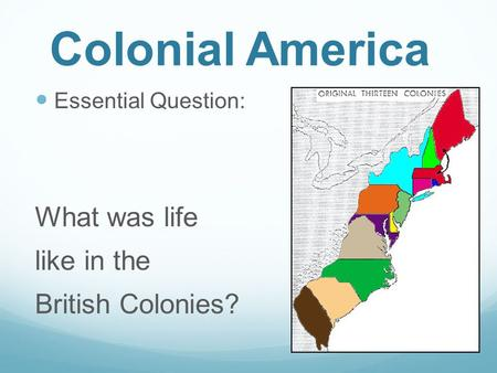 Colonial America Essential Question: What was life like in the British Colonies?