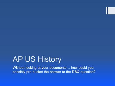 AP US History Without looking at your documents… how could you possibly pre-bucket the answer to the DBQ question?