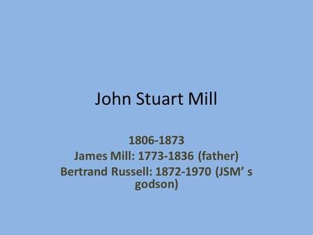 John Stuart Mill 1806-1873 James Mill: 1773-1836 (father) Bertrand Russell: 1872-1970 (JSM' s godson)