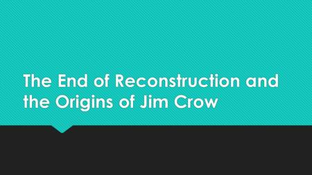 The End of Reconstruction and the Origins of Jim Crow.