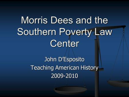 John D'Esposito Teaching American History 2009-2010 Morris Dees and the Southern Poverty Law Center.