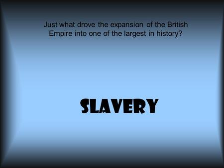 Slavery Just what drove the expansion of the British Empire into one of the largest in history?