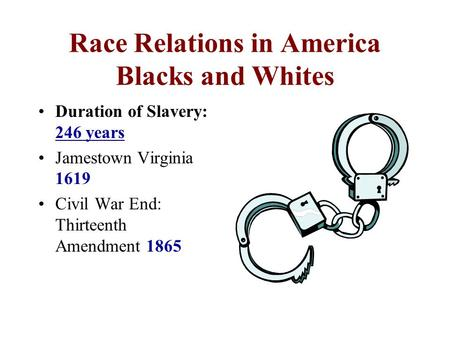 Race Relations in America Blacks and Whites Duration of Slavery: 246 years Jamestown Virginia 1619 Civil War End: Thirteenth Amendment 1865.