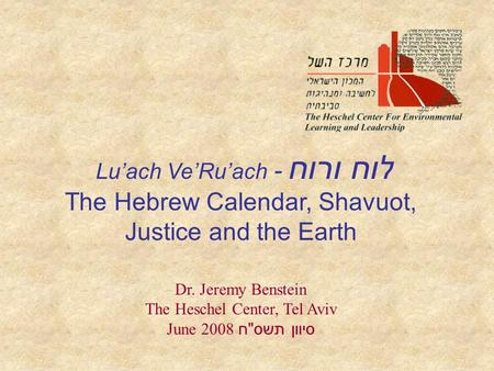Lu'ach Ve'Ru'ach - לוח ורוח The Hebrew Calendar, Shavuot, Justice and the Earth Dr. Jeremy Benstein The Heschel Center, Tel Aviv June 2008 סיוון תשס