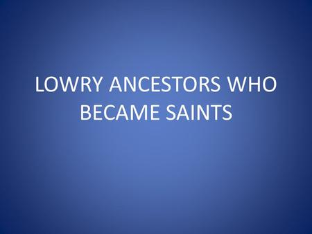 LOWRY ANCESTORS WHO BECAME SAINTS. ALFRED THE GREAT King of England 35 th GGF of Tom Lowry Not officially canonized by the Catholic Church Considered.