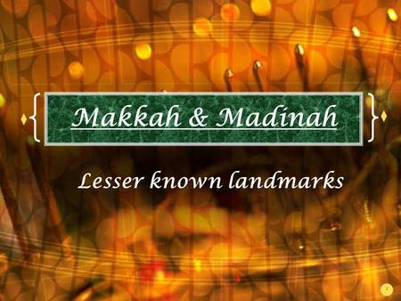 1 Makkah & Madinah Lesser known landmarks. 2 Assalamualaikum (w.w.) Most of us are familiar with the Islamic landmarks in Saudi Arabia such as the Ka'bah,