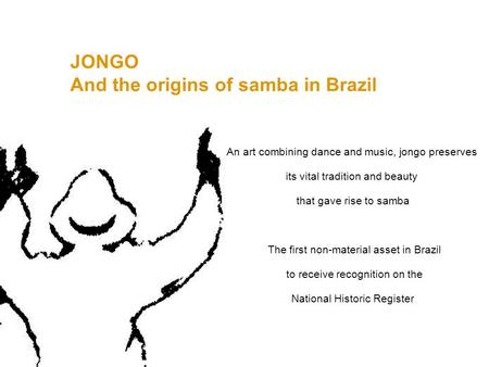 JONGO And the origins of samba in Brazil An art combining dance and music, jongo preserves its vital tradition and beauty that gave rise to samba The first.
