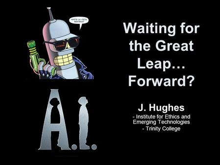 Waiting for the Great Leap… Forward? J. Hughes - Institute for Ethics and Emerging Technologies - Trinity College.