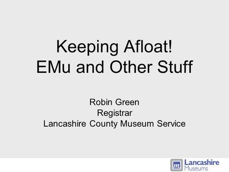 Keeping Afloat! EMu and Other Stuff Robin Green Registrar Lancashire County Museum Service.